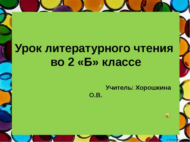 Урок литературного чтения во 2 «Б» классе Учитель: Хорошкина О.В.
