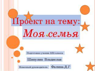 Проект на тему: Моя семья Подготовил ученик 2(В) класса Шипулин Владислав Кла