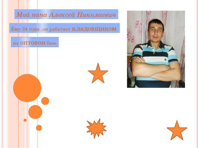 Мой папа Алексей Николаевич Ему 34 года ,он рабатает кладовщиком на оптовои б...