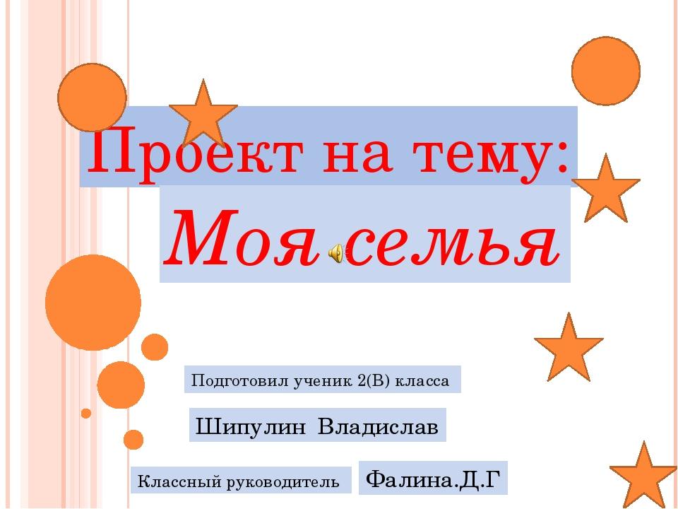 Проект на тему: Моя семья Подготовил ученик 2(В) класса Шипулин Владислав Кла...
