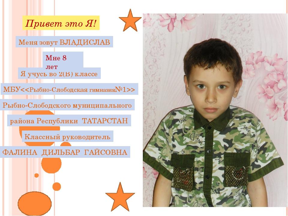 Привет это Я! Меня зовут ВЛАДИСЛАВ Я учусь во 2(В) классе МБУ Рыбно-Слободск...