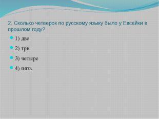 2. Сколько четверок по русскому языку было у Евсейки в прошлом году? 1) две 2