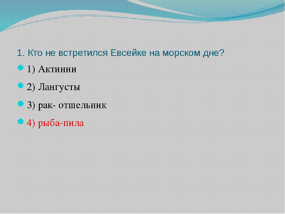 1. Кто не встретился Евсейке на морском дне? 1) Актинии 2) Лангусты 3) рак-...
