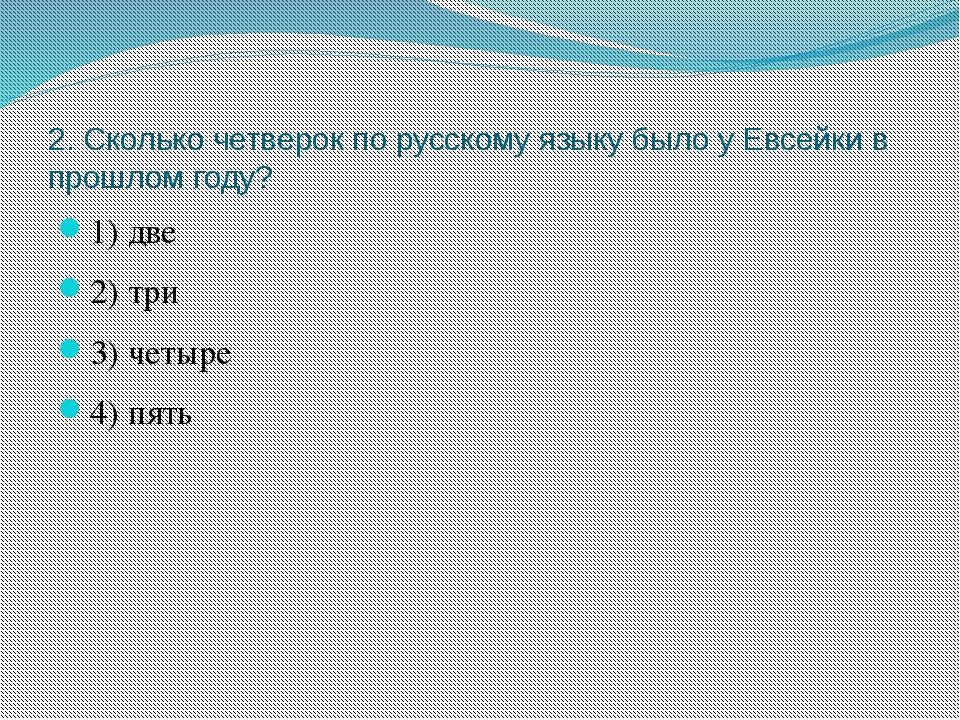 2. Сколько четверок по русскому языку было у Евсейки в прошлом году? 1) две 2...