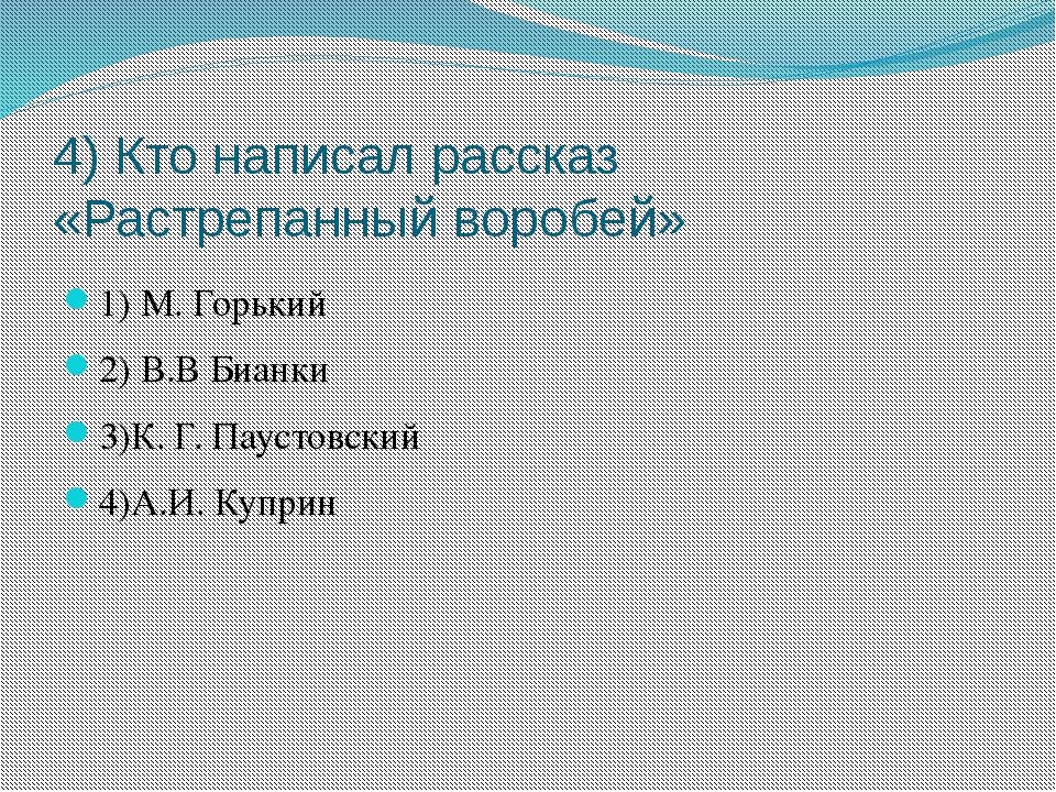 4) Кто написал рассказ «Растрепанный воробей» 1) М. Горький 2) В.В Бианки 3)К...