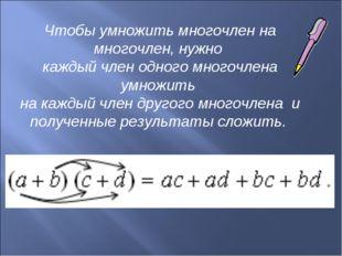 Чтобы умножить многочлен на многочлен, нужно каждый член одного многочлена ум