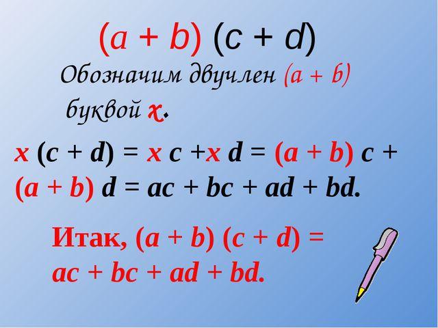 (а + b) (c + d) Обозначим двучлен (a + b) буквой х. х (c + d) = x c +x d = (a...