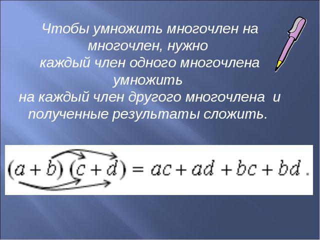 Чтобы умножить многочлен на многочлен, нужно каждый член одного многочлена ум...
