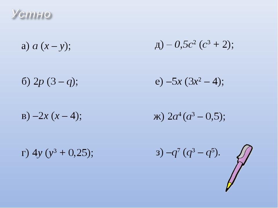 а) а (х – у); б) 2p (3 – q); в) –2х (х – 4); г) 4y (у3 + 0,25); д) – 0,5c2 (c...