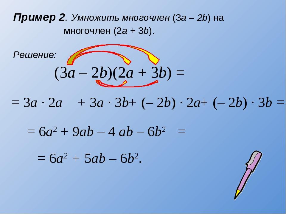 Пример 2. Умножить многочлен (3а – 2b) на многочлен (2a + 3b). (3a – 2b)(2a +...