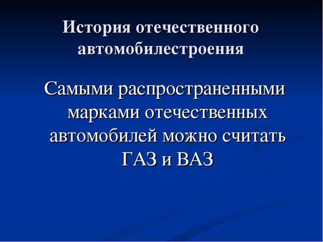 История отечественного автомобилестроения Самыми распространенными марками от...