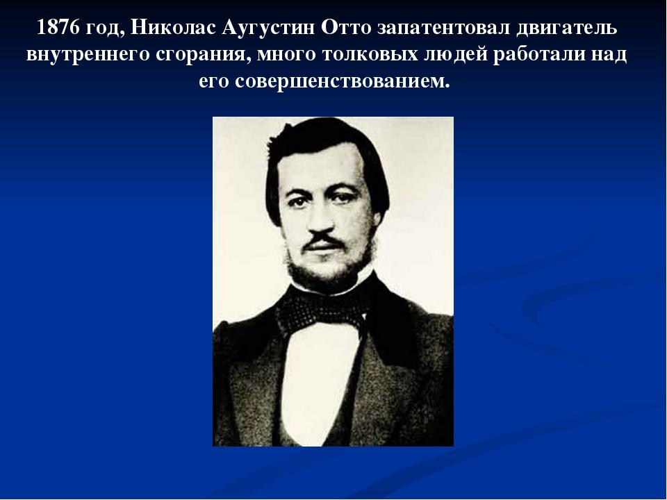 1876 год, Николас Аугустин Отто запатентовал двигатель внутреннего сгорания,...