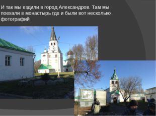 И так мы ездили в город Александров. Там мы поехали в монастырь где и были во