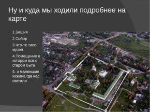 Ну и куда мы ходили подробнее на карте 1.Башня 2.Собор 3.Что-то типо музея 4.