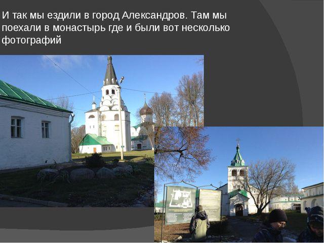 И так мы ездили в город Александров. Там мы поехали в монастырь где и были во...