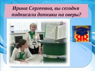 Ирина Сергеевна, вы сегодня подписали допники на оверы?