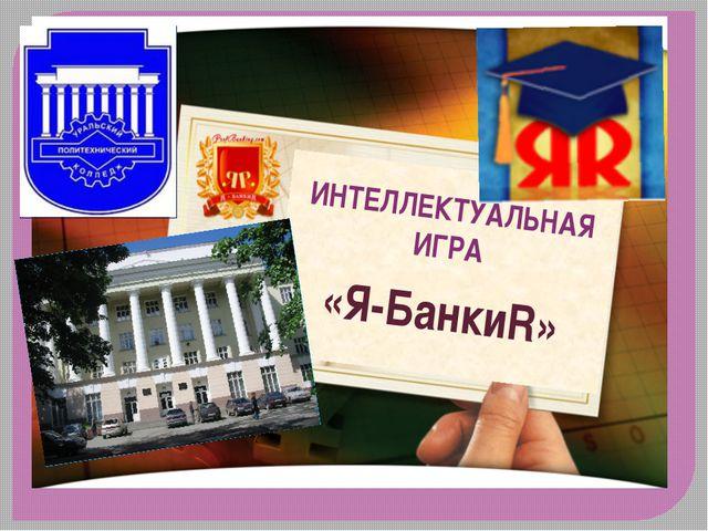 ИНТЕЛЛЕКТУАЛЬНАЯ ИГРА «Я-БанкиR»