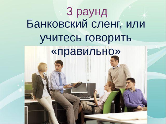 Банковский сленг, или учитесь говорить «правильно» 3 раунд