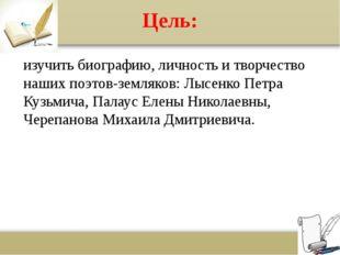 Цель: изучить биографию, личность и творчество наших поэтов-земляков: Лысенко