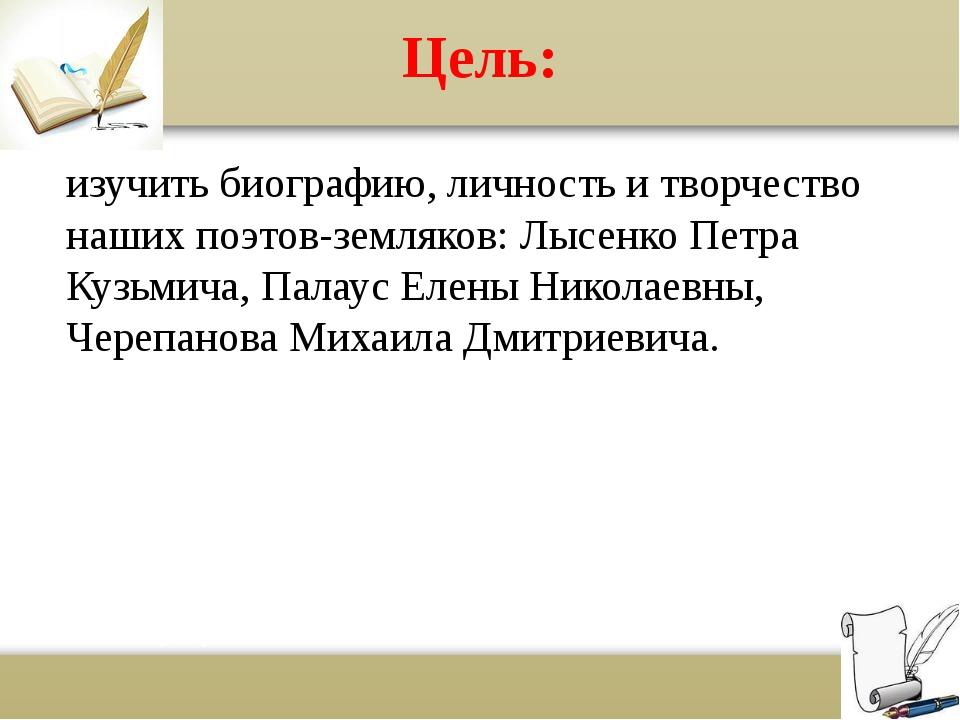 Цель: изучить биографию, личность и творчество наших поэтов-земляков: Лысенко...