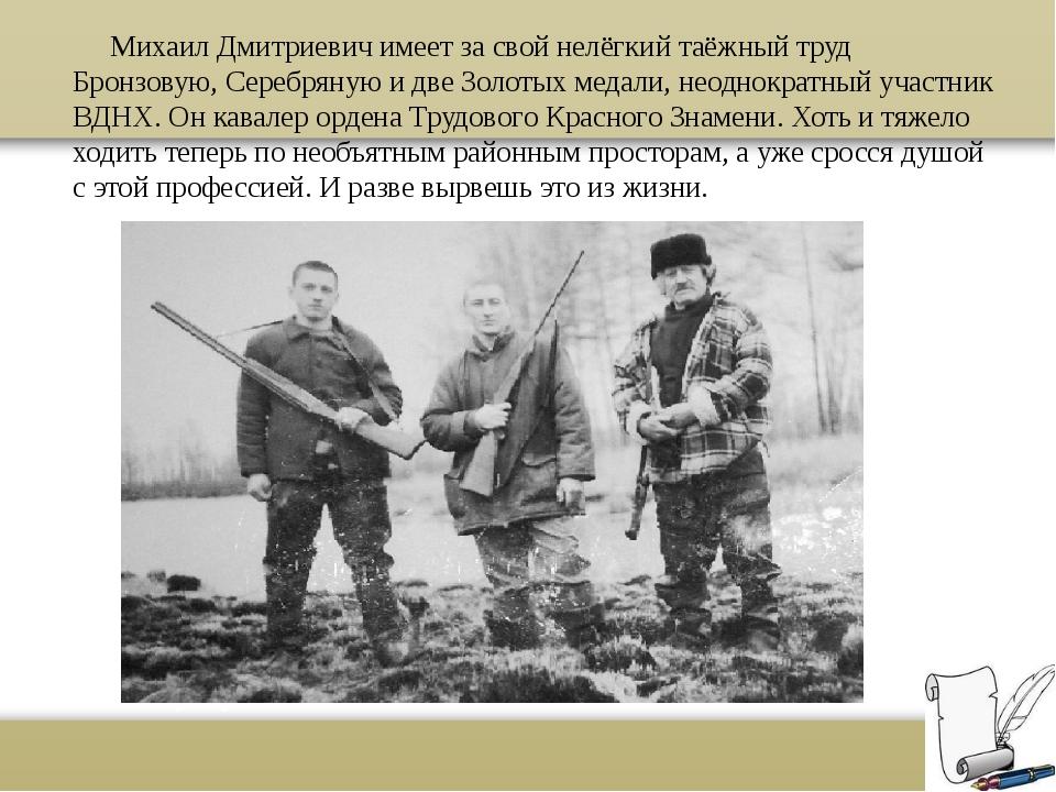 Михаил Дмитриевич имеет за свой нелёгкий таёжный труд Бронзовую, Серебряную...