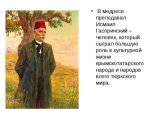 В медресе преподавал Исмаил Гаспринский – человек, который сыграл большую ро