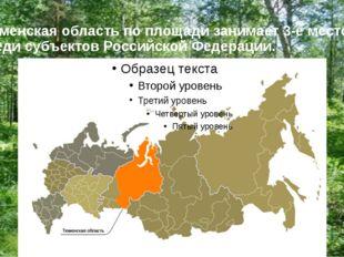 Тюменская область по площади занимает 3-е место среди субъектов Российской Фе