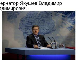 Губернатор Якушев Владимир Владимирович.