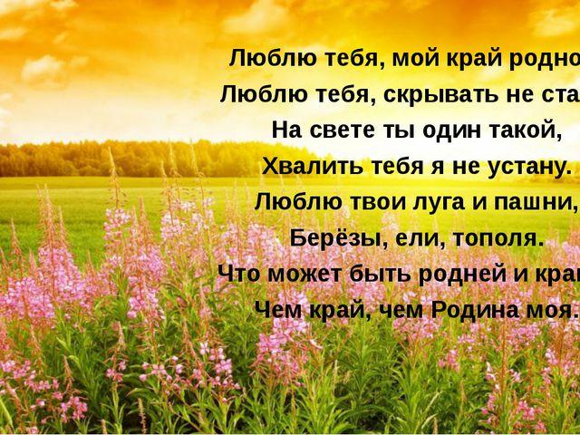 Люблю тебя, мой край родной, Люблю тебя, скрывать не стану, На свете ты оди...