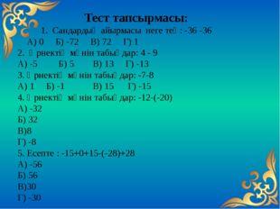 Тест тапсырмасы: 1. Сандардың айырмасы неге тең: -36 -36 А) 0 Б) -72 В) 72 Г)