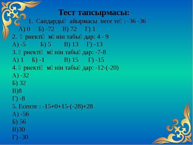 Тест тапсырмасы: 1. Сандардың айырмасы неге тең: -36 -36 А) 0 Б) -72 В) 72 Г)...
