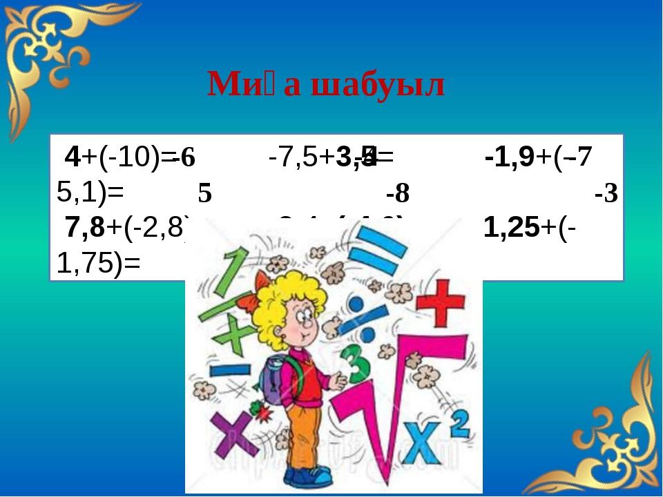 4+(-10)= -7,5+3,5= -1,9+(-5,1)= 7,8+(-2,8)= -3,4+(-4,6)= -1,25+(-1,75)= Миға...