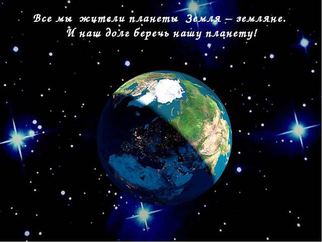 Все мы жители планеты Земля – земляне. И наш долг беречь нашу планету!