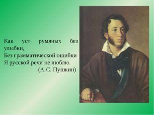 Как уст румяных без улыбки, Без грамматической ошибки Я русской речи не люблю