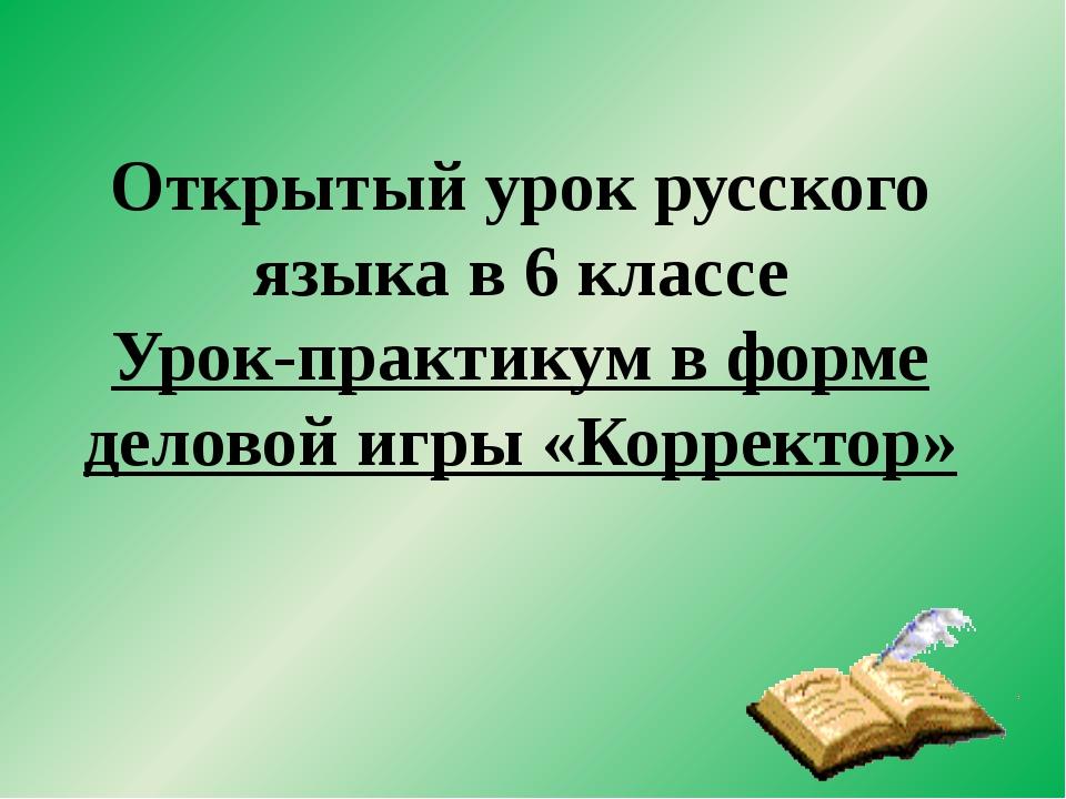Открытый урок русского языка в 6 классе Урок-практикум в форме деловой игры «...