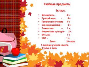 Учебные предметы Математика – 4 ч. Русский язык - 5 ч. Литературное чтение 4