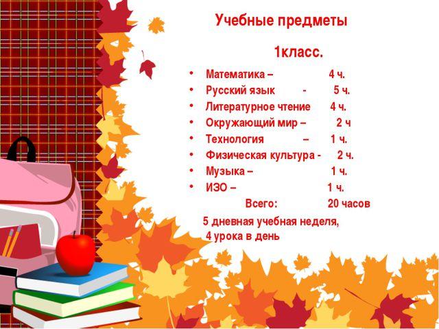 Учебные предметы Математика – 4 ч. Русский язык - 5 ч. Литературное чтение 4...