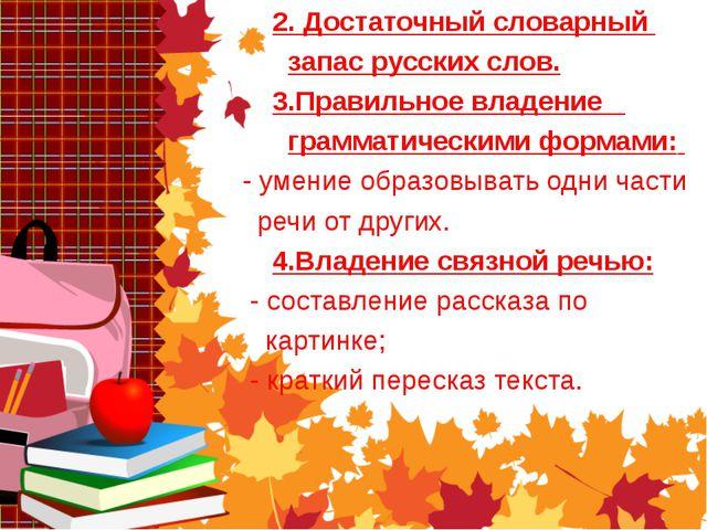 2. Достаточный словарный запас русских слов. 3.Правильное владение грамматич...
