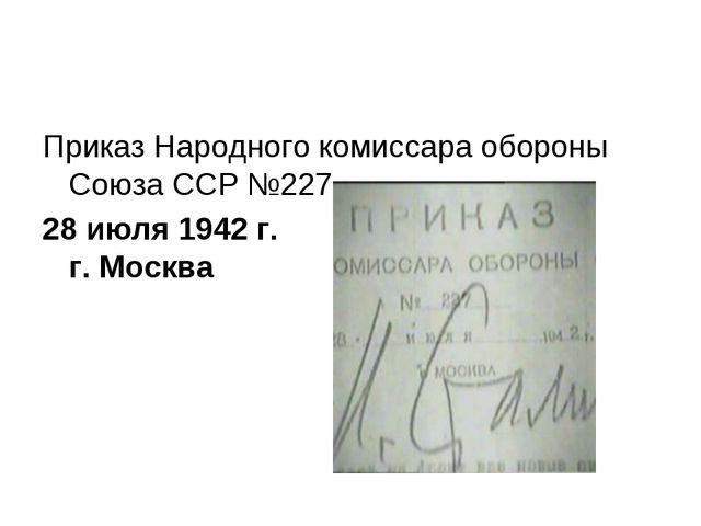 Приказ Народного комиссара обороны Союза ССР №227 28 июля 1942 г. г. Москва