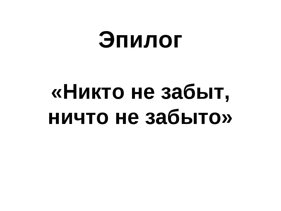 Эпилог «Никто не забыт, ничто не забыто»