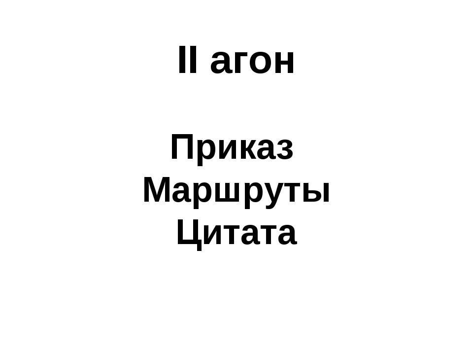 II агон Приказ Маршруты Цитата