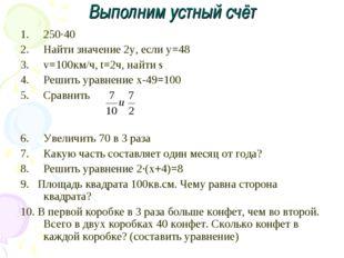 Выполним устный счёт 250·40 Найти значение 2у, если у=48 v=100км/ч, t=2ч, най
