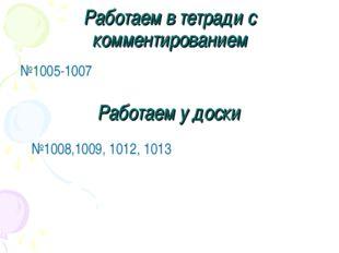 Работаем в тетради с комментированием №1005-1007 Работаем у доски №1008,1009,