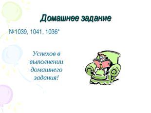 Домашнее задание №1039, 1041, 1036* Успехов в выполнении домашнего задания!
