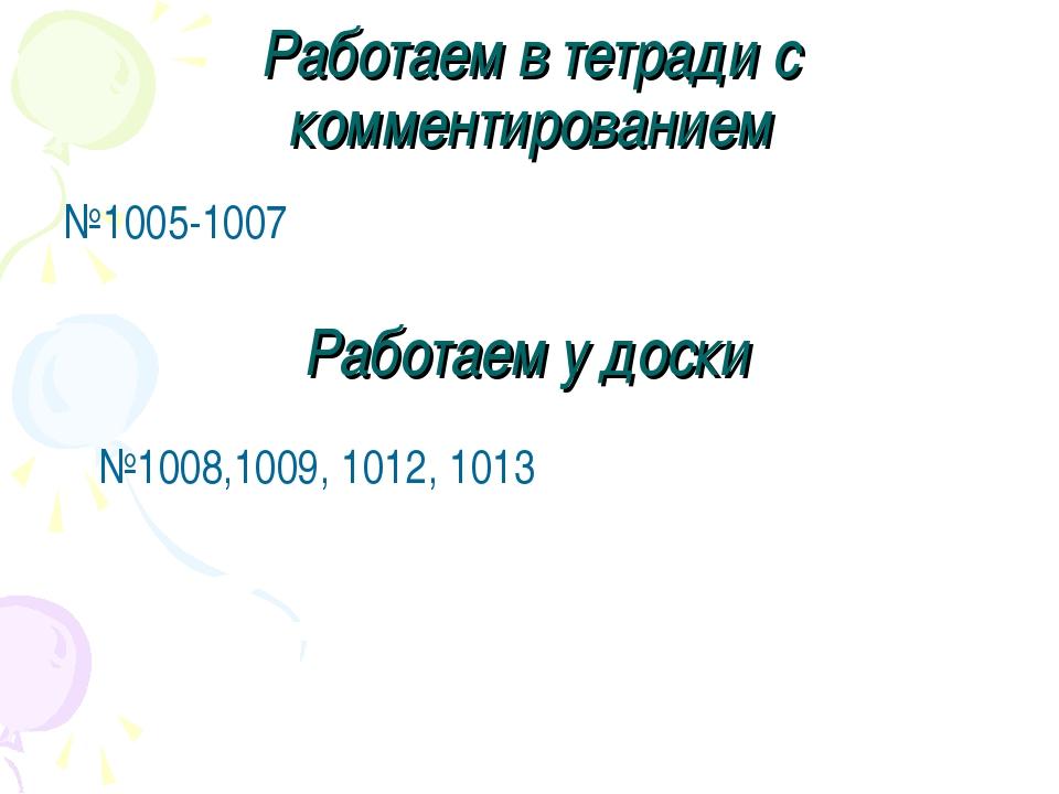 Работаем в тетради с комментированием №1005-1007 Работаем у доски №1008,1009,...