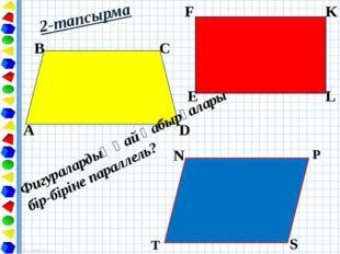 2-тапсырма A B C D E F K L N P S T Фигуралардың қай қабырғалары бір-біріне па