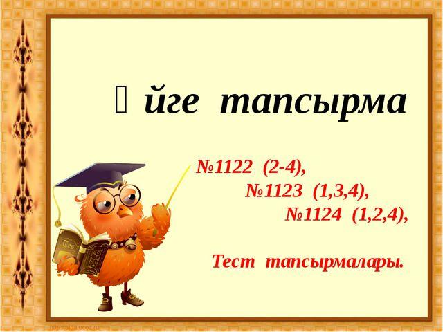 Үйге тапсырма №1122 (2-4), №1123 (1,3,4), №1124 (1,2,4), Тест тапсырмалары.