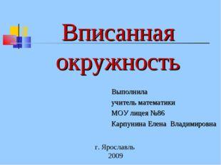 Вписанная окружность Выполнила учитель математики МОУ лицея №86 Карпунина Еле