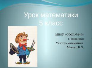 МБОУ «СОШ №146» г.Челябинск Учитель математики Мандер В.О. Урок математики 5