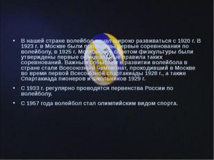 В нашей стране волейбол начал широко развиваться с 1920 г. В 1923 г. в Москве